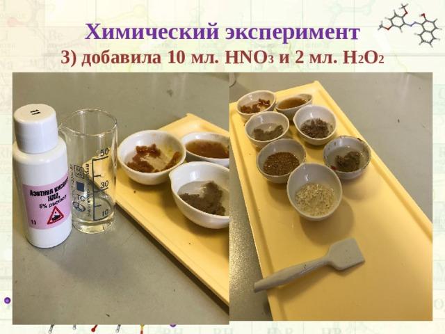 Химический эксперимент  3) добавила 10 мл. HNO 3 и 2 мл. H 2 O 2