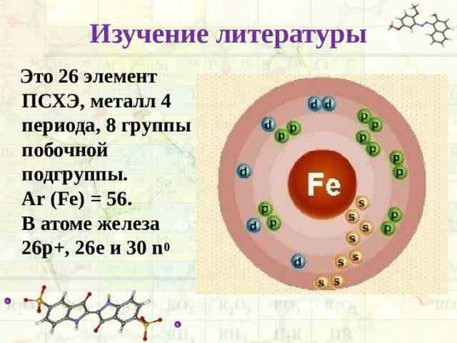 Изучение литературы  Это 26 элемент ПСХЭ, металл 4 периода, 8 группы побочной подгруппы. Аr (Fe) = 56. В атоме железа 26p+, 26e и 30 n 0