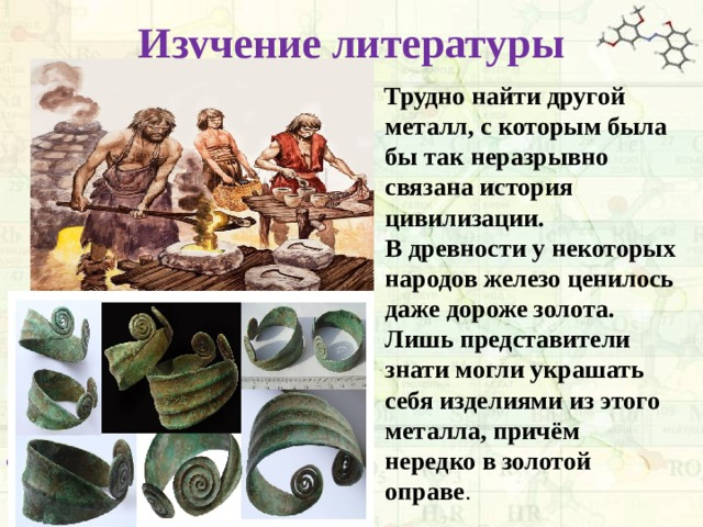 Изучение литературы  Трудно найти другой металл, с которым была бы так неразрывно связана история цивилизации. В древности у некоторых народов железо ценилось даже дороже золота. Лишь представители знати могли украшать себя изделиями из этого металла, причём нередко в золотой оправе .