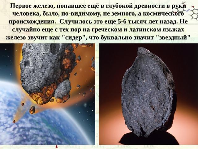 Первое железо, попавшее ещё в глубокой древности в руки человека, было, по-видимому, не земного, а космического происхождения. Случилось это еще 5-6 тысяч лет назад. Не случайно еще с тех пор на греческом и латинском языках железо звучит как