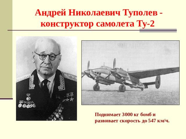 Андрей Николаевич Туполев - конструктор самолета Ту-2 Поднимает 3000 кг бомб и развивает скорость до 547 км/ч.