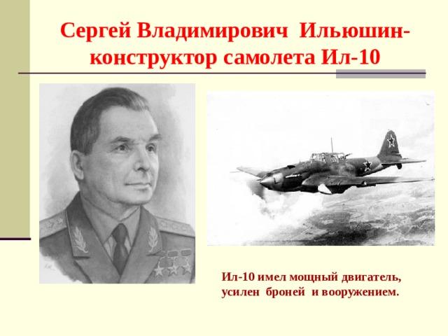 Сергей Владимирович Ильюшин- конструктор самолета Ил-10 Ил-10 имел мощный двигатель, усилен броней и вооружением .