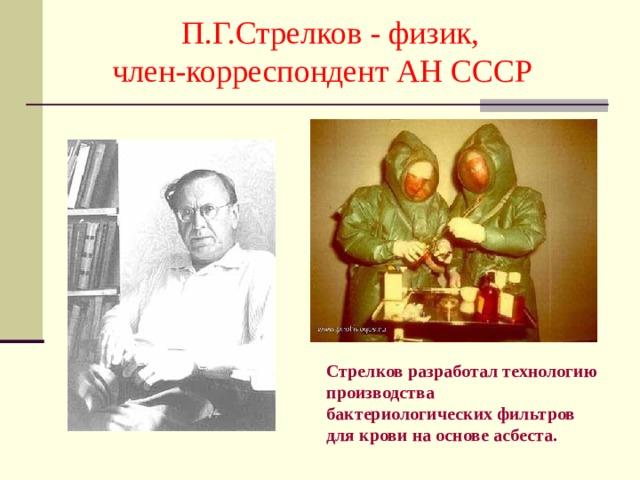 П.Г.Стрелков - физик,  член-корреспондент АН СССР Стрелков разработал технологию производства бактериологических фильтров для крови на основе асбеста.