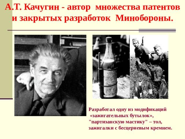 А.Т. Качугин  - автор множества патентов и закрытых разработок Минобороны. Разработал одну из модификаций  «зажигательных бутылок»,