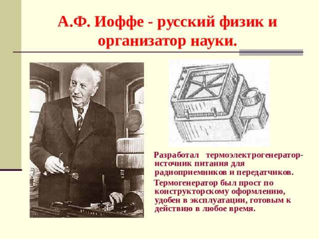 А.Ф. Иоффе - русский физик и организатор науки.  Разработал термоэлектрогенератор- источник питания для радиоприемников и передатчиков .  Термогенератор был прост по конструкторскому оформлению, удобен в эксплуатации, готовым к действию в любое время.