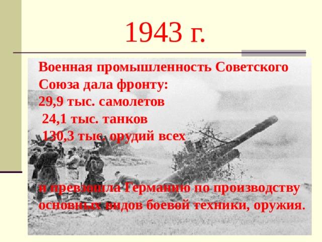1943 г. Военная промышленность Советского Союза дала фронту: 29,9 тыс. самолетов  24,1 тыс. танков  130,3 тыс. орудий всех   и превзошла Германию по производству основных видов боевой техники, оружия .