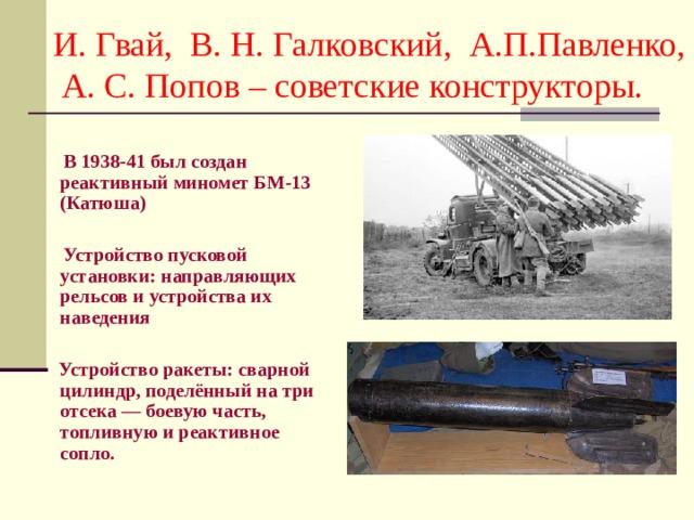 И. Гвай, В. Н. Галковский, А.П.Павленко, А. С. Попов – советские конструкторы.  В 1938-41 был создан реактивный миномет БМ-13 (Катюша)   Устройство пусковой установки: направляющих рельсов и устройства их наведения   Устройство ракеты: сварной цилиндр, поделённый на три отсека — боевую часть, топливную и реактивное сопло.