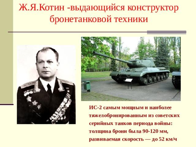Ж.Я.Котин -выдающийся конструктор бронетанковой техники  ИС-2 самым мощным и наиболее  тяжелобронированным из советских  серийных танков периода войны:  толщина брони была 90-120 мм,  развиваемая скорость — до 52 км/ч