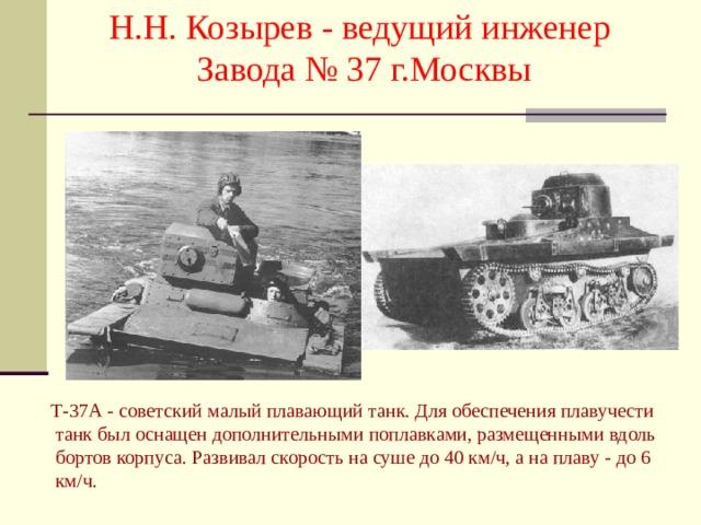 Н.Н. Козырев - ведущий инженер Завода № 37 г.Москвы  Т-37А - советский малый плавающий танк. Для обеспечения плавучести танк был оснащен дополнительными поплавками, размещенными вдоль бортов корпуса. Развивал скорость на суше до 40 км/ч, а на плаву - до 6 км/ч.
