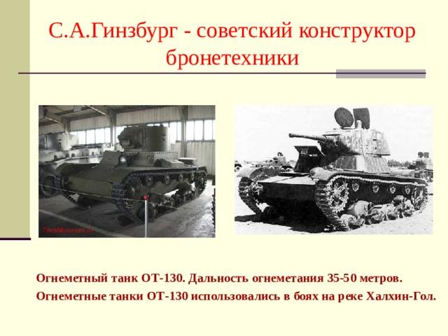 С.А.Гинзбург - советский конструктор бронетехники Огнеметный танк ОТ-130. Дальность огнеметания 35-50 метров. Огнеметные танки ОТ-130 использовались в боях на реке Халхин-Гол.