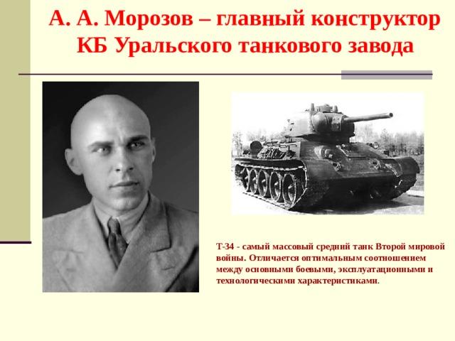 А. А. Морозов – главный конструктор КБ Уральского танкового завода  T-34 - самый массовый средний танк Второй мировой войны. Отличается оптимальным соотношением между основными боевыми, эксплуатационными и технологическими характеристиками .