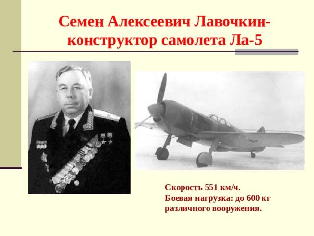 Семен Алексеевич Лавочкин-конструктор самолета Ла-5 Скорость 551 км/ч. Боевая нагрузка: до 600 кг различного вооружения.