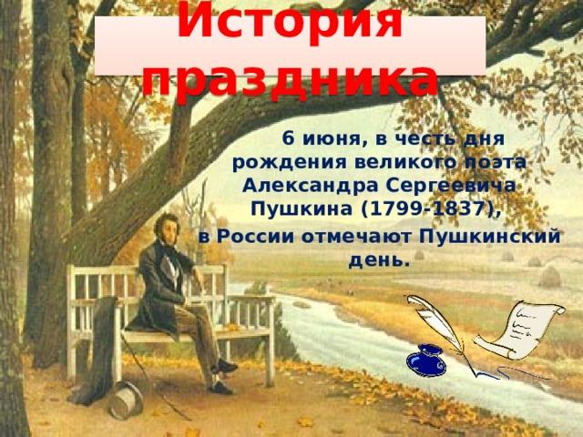 История праздника  6 июня, в честь дня рождения великого поэта Александра Сергеевича Пушкина (1799-1837), в России отмечают Пушкинский день.