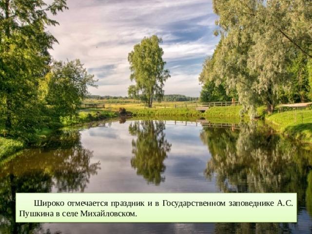 Широко отмечается праздник и в Государственном заповеднике А.С. Пушкина в селе Михайловском.