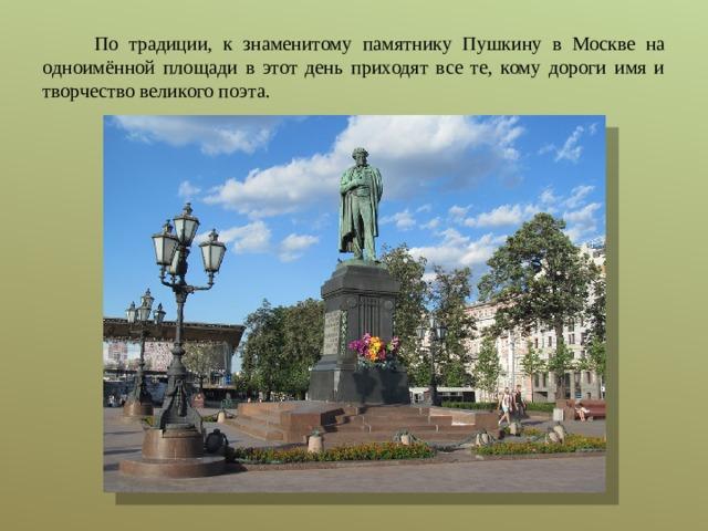 По традиции, к знаменитому памятнику Пушкину в Москве на одноимённой площади в этот день приходят все те, кому дороги имя и творчество великого поэта.