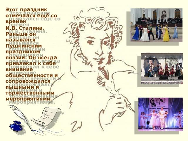 Этот праздник отмечался ещё со времён И.В. Сталина. Раньше он назывался Пушкинским праздником поэзии. Он всегда привлекал к себе внимание общественности и сопровождался пышными и торжественными мероприятиями.