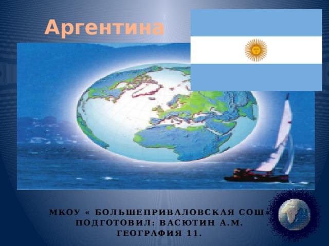Аргентина Мкоу « Большеприваловская СОШ» Подготовил: Васютин а.м. География 11.