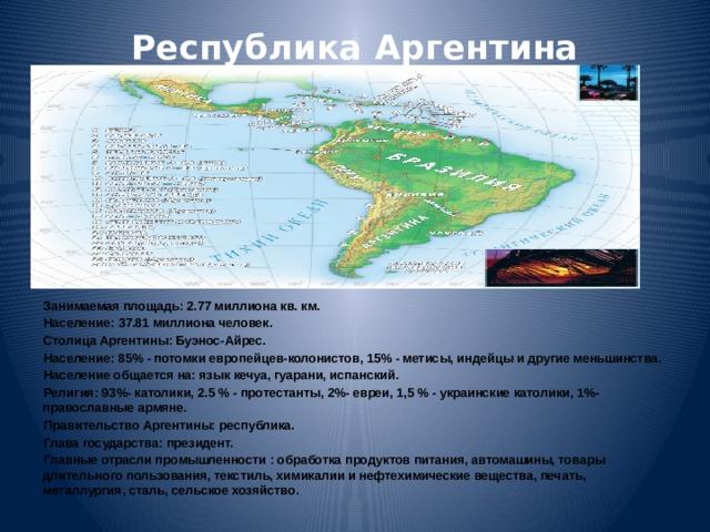 Республика Аргентина   Занимаемая площадь: 2.77 миллиона кв. км. Население: 37.81 миллиона человек. Столица Аргентины: Буэнос-Айрес. Население: 85% - потомки европейцев-колонистов, 15% - метисы, индейцы и другие меньшинства. Население общается на: язык кечуа, гуарани, испанский. Религия: 93%- католики, 2.5 % - протестанты, 2%- евреи, 1,5 % - украинские католики, 1%- православные армяне. Правительство Аргентины: республика. Глава государства: президент. Главные отрасли промышленности : обработка продуктов питания, автомашины, товары длительного пользования, текстиль, химикалии и нефтехимические вещества, печать, металлургия, сталь, сельское хозяйство.