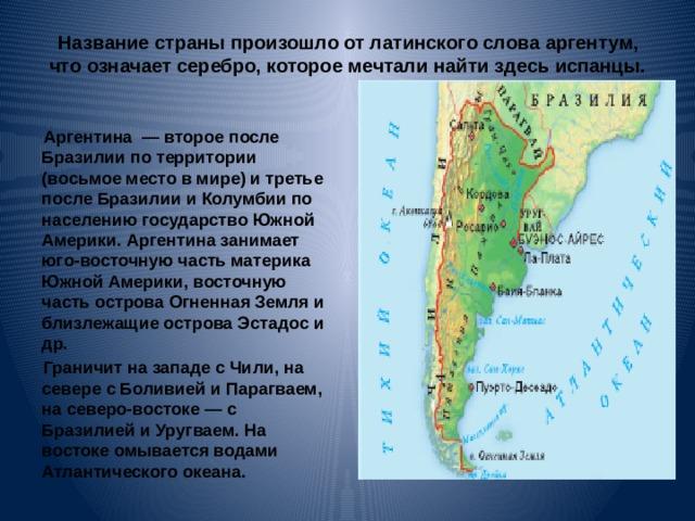 Название страны произошло от латинского слова аргентум, что означает серебро, которое мечтали найти здесь испанцы.   Аргентина  — второе после Бразилии по территории (восьмое место в мире) и третье после Бразилии и Колумбии по населению государство Южной Америки. Аргентина занимает юго-восточную часть материка Южной Америки, восточную часть острова Огненная Земля и близлежащие острова Эстадос и др. Граничит на западе с Чили, на севере с Боливией и Парагваем, на северо-востоке— с Бразилией и Уругваем. На востоке омывается водами Атлантического океана.