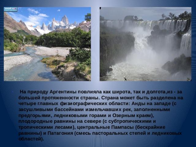 На природу Аргентины повлияла как широта, так и долгота,из - за большей протяженности страны. Страна может быть разделена на четыре главных физиографических области: Анды на западе (с засушливыми бассейнами измельчавших рек, заполненными предгорьями, ледниковыми горами и Озерным краем), плодородные равнины на севере (с субтропическими и тропическими лесами), центральные Пампасы (бескрайние равнины) и Патагония (смесь пасторальных степей и ледниковых областей).