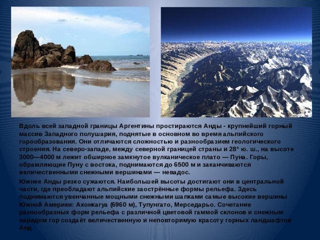 Вдоль всей западной границы Аргентины простираются Анды - крупнейший горный массив Западного полушария, поднятые в основном во время альпийского горообразования. Они отличаются сложностью и разнообразием геологического строения. На северо-западе, между северной границей страны и 28° ю. ш., на высоте 3000—4000м лежит обширное замкнутое вулканическое плато— Пуна. Горы, обрамляющие Пуну с востока, поднимаются до 6500м и заканчиваются величественными снежными вершинами— невадос. Южнее Анды резко сужаются. Наибольшей высоты достигают они в центральной части, где преобладают альпийские заострённые формы рельефа. Здесь поднимаются увенчанные мощными снежными шапками самые высокие вершины Южной Америки: Аконкагуа (6960 м), Тупунгато, Мерседарьо. Сочетание разнообразных форм рельефа с различной цветовой гаммой склонов и снежным нарядом гор создаёт величественную и неповторимую красоту горных ландшафтов Анд.
