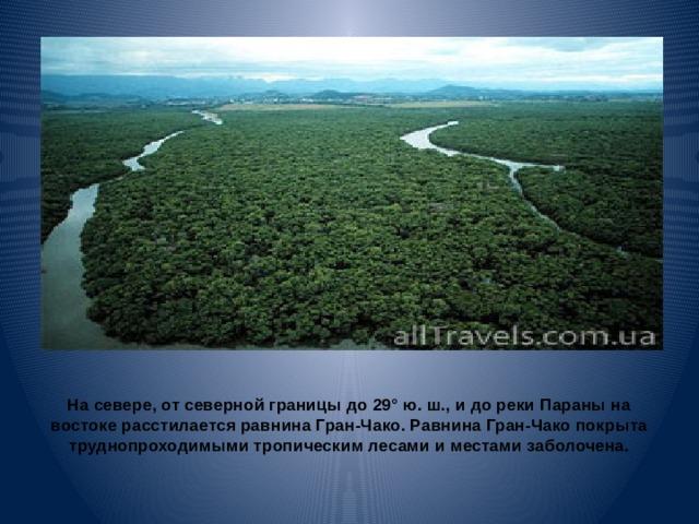 На севере, от северной границы до 29° ю. ш., и до реки Параны на востоке расстилается равнина Гран-Чако. Равнина Гран-Чако покрыта труднопроходимыми тропическим лесами и местами заболочена.
