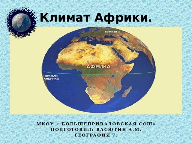 Климат Африки. Мкоу « Большеприваловская СОШ» Подготовил: Васютин а.м. География 7.