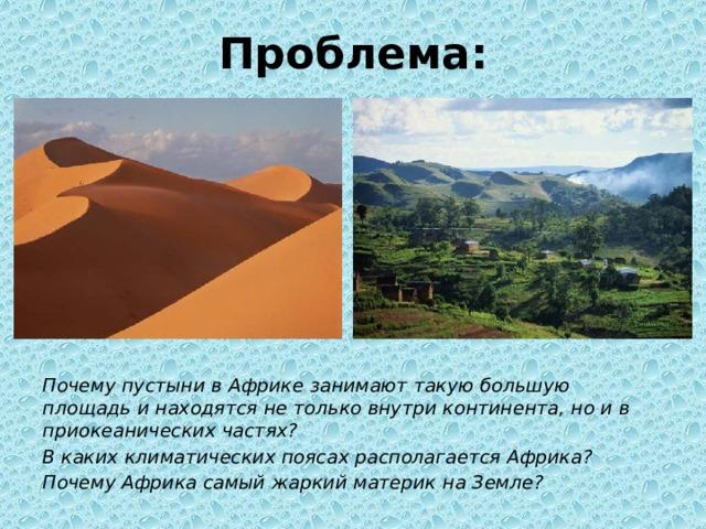 Проблема: Почему пустыни в Африке занимают такую большую площадь и находятся не только внутри континента, но и в приокеанических частях? В каких климатических поясах располагается Африка? Почему Африка самый жаркий материк на Земле?