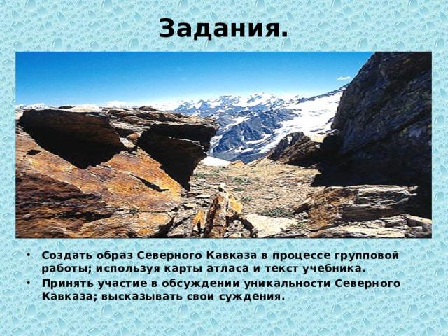 Задания. Создать образ Северного Кавказа в процессе групповой работы; используя карты атласа и текст учебника. Принять участие в обсуждении уникальности Северного Кавказа; высказывать свои суждения.