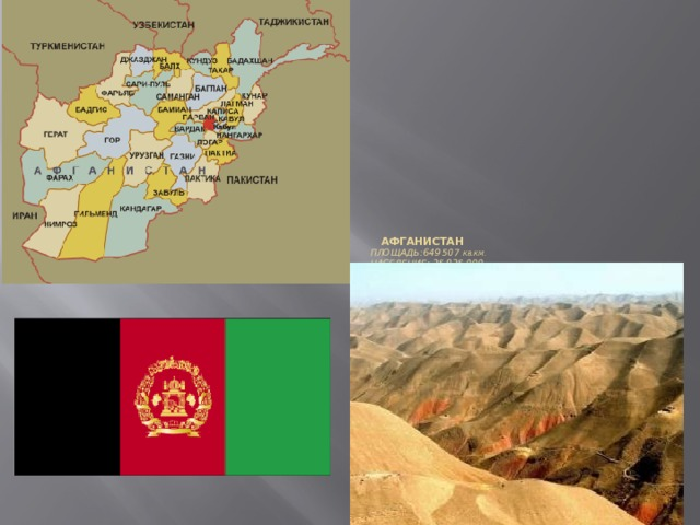 Афганистан  Площадь:649 507 кв.км.  Население: 25 825 000  Столица: Кабул  Религия: ислам