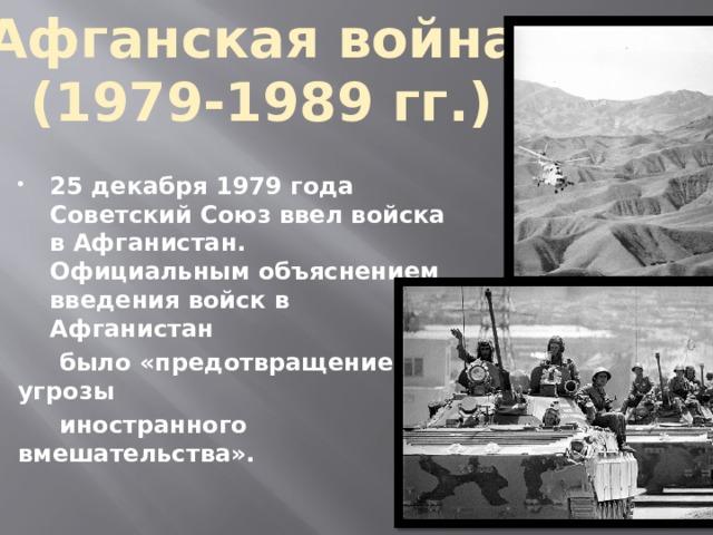 Афганская война (1979-1989 гг.)  25 декабря 1979 года Советский Союз ввел войска в Афганистан. Официальным объяснением введения войск в Афганистан  было «предотвращение угрозы  иностранного вмешательства».