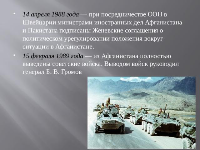 14 апреля 1988 года — при посредничестве ООН в Швейцарии министрами иностранных дел Афганистана и Пакистана подписаны Женевские соглашения о политическом урегулировании положения вокруг ситуации в Афганистане. 15 февраля 1989 года — из Афганистана полностью выведены советские войска. Выводом войск руководил генерал Б. В. Громов