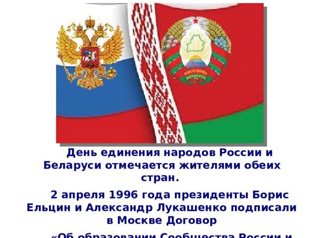 День единения народов России и Беларуси отмечается жителями обеих стран. 2 апреля 1996 года президенты Борис Ельцин и Александр Лукашенко подписали в Москве Договор  «Об образовании Сообщества России и Белоруссии».