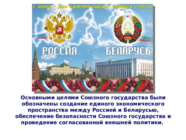 Основными целями Союзного государства были обозначены создание единого экономического пространства между Россией и Беларусью, обеспечение безопасности Союзного государства и проведение согласованной внешней политики.