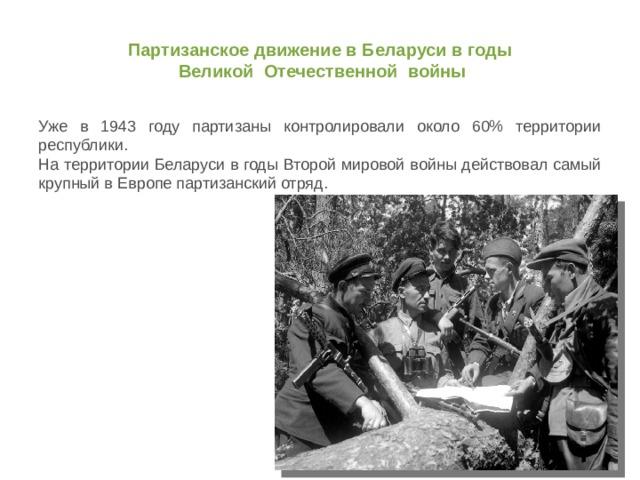 Партизанское движение в Беларуси в годы  Великой Отечественной войны Уже в 1943 году партизаны контролировали около 60% территории республики. На территории Беларуси в годы Второй мировой войны действовал самый крупный в Европе партизанский отряд.