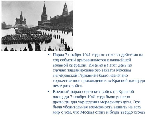 Парад 7 ноября 1941 года по силе воздействия на ход событий приравнивается к важнейшей военной операции. Именно на этот день по случаю запланированного захвата Москвы гитлеровской Германией было назначено торжественное прохождение по Красной площади немецких войск. Военный парад советских войск на Красной площади 7 ноября 1941 года было решено провести для укрепления морального духа. Это была убедительная возможность заявить на весь мир о том, что Москва стоит и будет твердо стоять