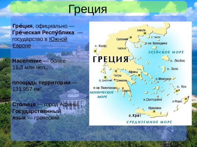 Греция  Гре́ция , официально— Гре́ческая Респу́блика —государство в Южной Европе