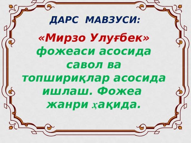 ДАРС МАВЗУСИ:  «Мирзо Улуғбек» фожеаси асосида савол ва топшириқлар асосида ишлаш. Фожеа жанри ҳ ақида.