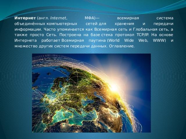 Интернет (англ. Internet , МФА)— всемирная система объединённыхкомпьютерных сетейдля хранения и передачи информации. Часто упоминается как Всемирная сеть и Глобальная сеть, а также просто Сеть. Построена на базестека протокол TCP/IP. На основе Интернета работаетВсемирная паутина(World Wide Web, WWW) и множество другихсистем передачи данных. Оглавление.