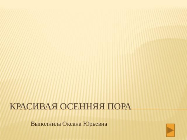 Выполнила Оксана Юрьевна Красивая осенняя пора