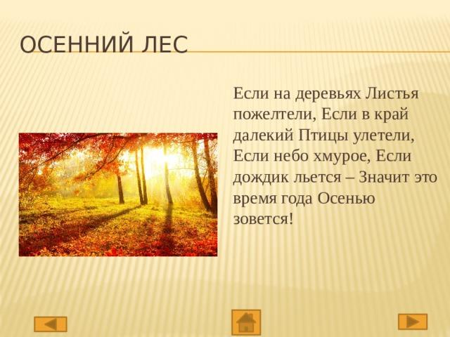Осенний лес Если на деревьях Листья пожелтели, Если в край далекий Птицы улетели, Если небо хмурое, Если дождик льется – Значит это время года Осенью зовется!