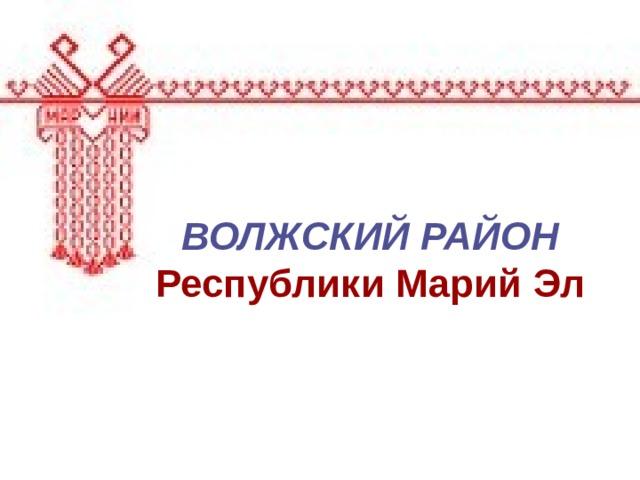 ВОЛЖСКИЙ РАЙОН  Республики Марий Эл