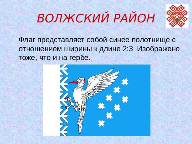 ВОЛЖСКИЙ РАЙОН  Флаг представляет собой синее полотнище с отношением ширины к длине 2:3 Изображено тоже, что и на гербе.