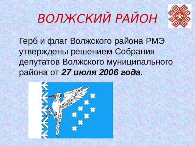 ВОЛЖСКИЙ РАЙОН  Герб и флаг Волжского района РМЭ утверждены решением Собрания депутатов Волжского муниципального района от 27 июля 2006 года.