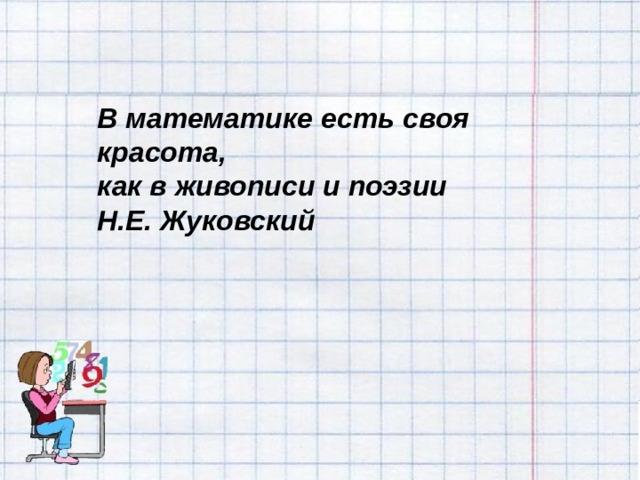 В математике есть своя красота, как в живописи и поэзии Н.Е. Жуковский