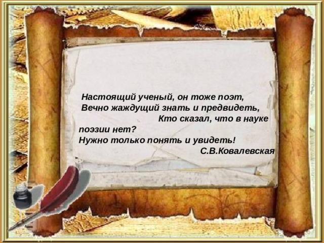 Настоящий ученый, он тоже поэт,  Вечно жаждущий знать и предвидеть, Кто сказал, что в науке поэзии нет?  Нужно только понять и увидеть! С.В.Ковалевская
