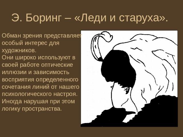 Э. Боринг – «Леди и старуха». Обман зрения представляет особый интерес для художников. Они широко используют в своей работе оптические иллюзии и зависимость восприятия определенного сочетания линий от нашего психологического настроя. Иногда нарушая при этом логику пространства.