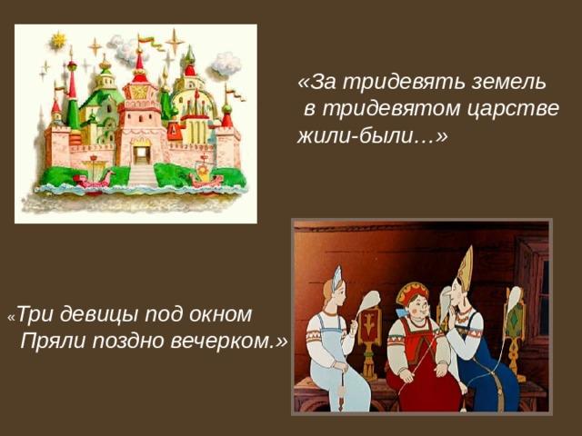 «За тридевять земель  в тридевятом царстве жили-были…» « Три девицы под окном  Пряли поздно вечерком.»