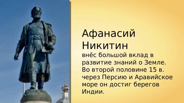 Афанасий Никитин внёс большой вклад в развитие знаний о Земле. Во второй половине 15 в. через Персию и Аравийское море он достиг берегов Индии. Florstein