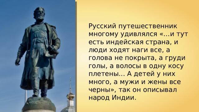 Русский путешественник многому удивлялся «…и тут есть индейская страна, и люди ходят наги все, а голова не покрыта, а груди голы, а волосы в одну косу плетены... А детей у них много, а мужи и жены все черны», так он описывал народ Индии. Florstein